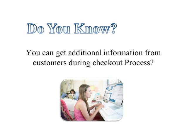 You can get additional information from customers during checkout Process?