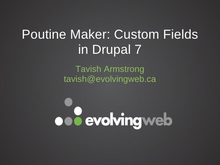 Poutine Maker: Custom Fields         in Drupal 7         Tavish Armstrong      tavish@evolvingweb.ca