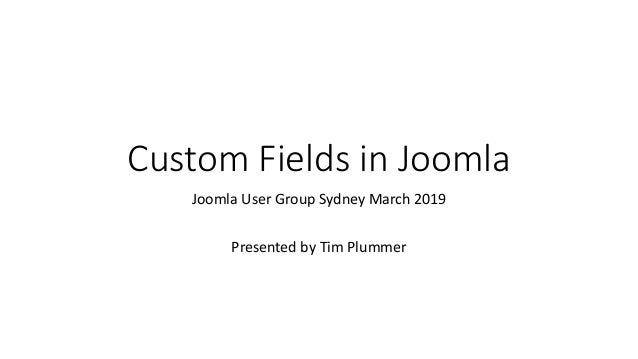 Custom Fields in Joomla Joomla User Group Sydney March 2019 Presented by Tim Plummer