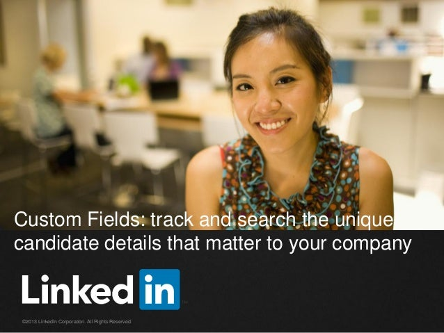 Custom Fields: track and search the unique candidate details that matter to your company  ©2013 LinkedIn Corporation. All ...