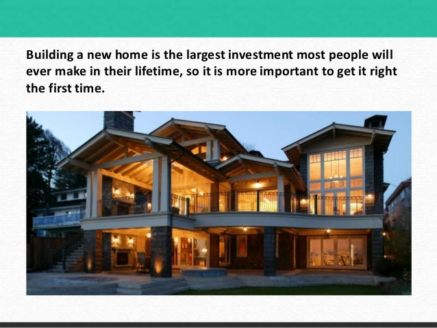 Building A New Home Is The Largest Investment Most People Will Ever Make In Their Lifetime