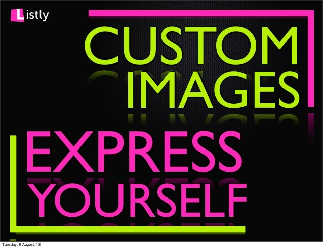istly CUSTOM EXPRESS IMAGES YOURSELF Tuesday, 6 August, 13