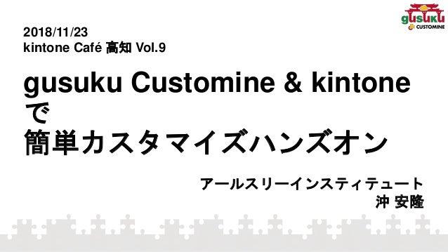 gusuku Customine & kintone で 簡単カスタマイズハンズオン アールスリーインスティテュート 沖 安隆 2018/11/23 kintone Café 高知 Vol.9