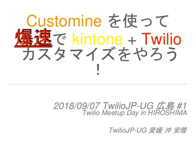 Customine を使って 爆速で kintone + Twilio カスタマイズをやろう ! 2018/09/07 TwilioJP-UG 広島 #1 Twilio Meetup Day in HIROSHIMA TwilioJP-UG 愛...