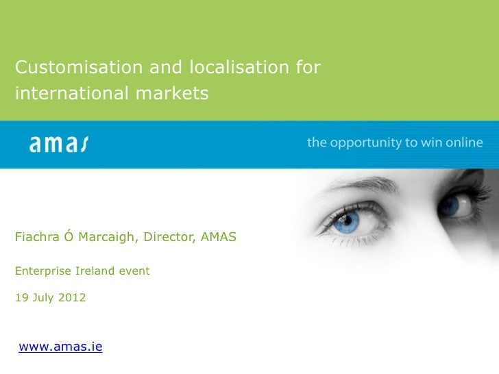 Customisation and localisation forinternational marketsFiachra Ó Marcaigh, Director, AMASEnterprise Ireland event19 July 2...