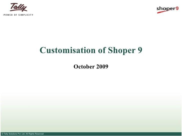 Customisation of Shoper 9                                                  October 2009© Tally Solutions Pvt. Ltd. All Rig...