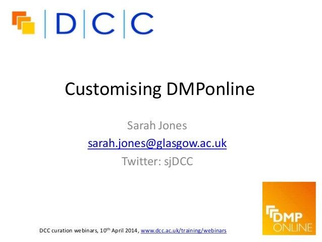 Customising DMPonline Sarah Jones sarah.jones@glasgow.ac.uk Twitter: sjDCC DCC curation webinars, 10th April 2014, www.dcc...