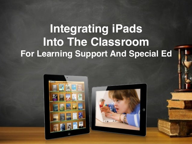 Integrating iPadsInto The ClassroomFor Learning Support And Special Ed