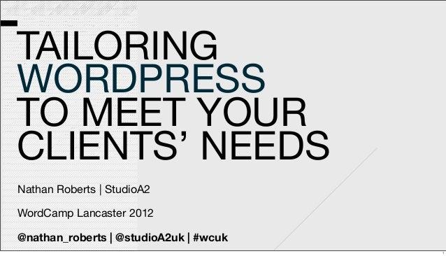 TAILORING WORDPRESS TO MEET YOUR CLIENTS' NEEDS Nathan Roberts | StudioA2 WordCamp Lancaster 2012 @nathan_roberts | @studi...