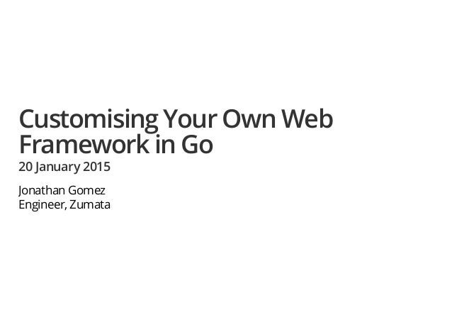 Customising Your Own Web Framework in Go 20 January 2015 Jonathan Gomez Engineer, Zumata