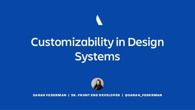 SARAH FEDERMAN   SR. FRONT END DEVELOPER   @SARAH_FEDERMAN Customizability in Design Systems