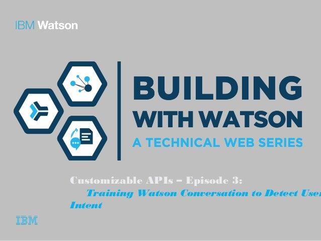 Customizable APIs – Episode 3: Training Watson Conversation to Detect User Intent