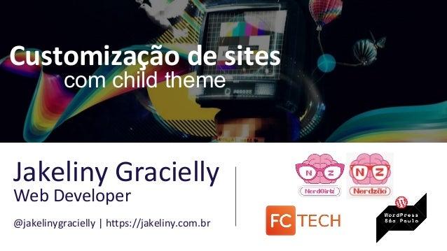 Customização de sites com child theme Jakeliny Gracielly Web Developer @jakelinygracielly | https://jakeliny.com.br
