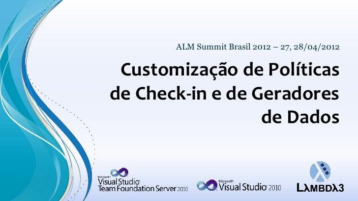 ALM Summit Brasil 2012 – 27, 28/04/2012 Customização de Políticasde Check-in e de Geradores                  de Dados