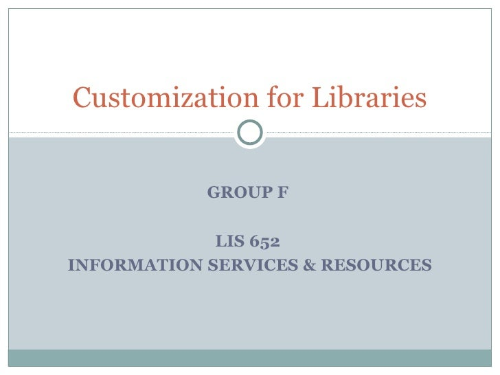 Customization for Libraries GROUP F  LIS 652  INFORMATION SERVICES & RESOURCES