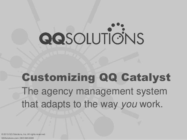 Customizing QQ Catalyst The agency management system that adapts to the way you work. © 2013 QQ Solutions, Inc. All rights...