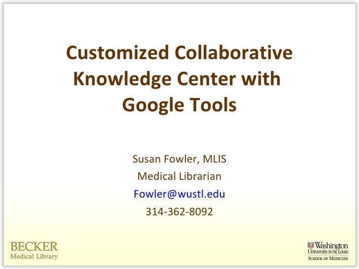 Customized Collaborative Knowledge Center with  Google Tools <ul><li>Susan Fowler, MLIS </li></ul><ul><li>Medical Libraria...