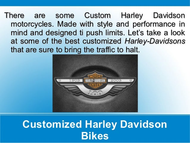 There are some Custom Harley Davidson motorcycles. Made with style and performance in mind and designed ti push limits. Le...