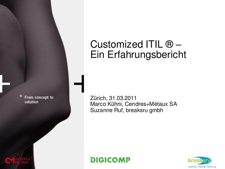 Customized ITIL ® –Ein ErfahrungsberichtZürich, 31.03.2011Marco Kühni, Cendres+Métaux SASuzanne Ruf, breaksru gmbh