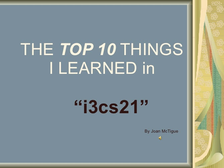 "THE  TOP 10  THINGS I LEARNED in "" i3cs21"" By Joan McTigue"