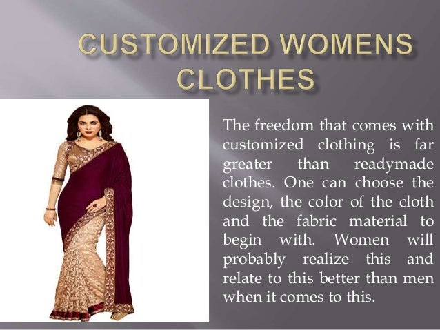 The freedom that comes with customized clothing is far greater than readymade clothes. One can choose the design, the colo...