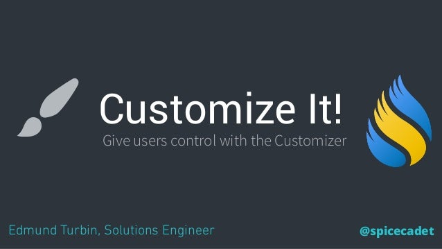 Customize It! Edmund Turbin, Solutions Engineer @spicecadet Give users control with the Customizer