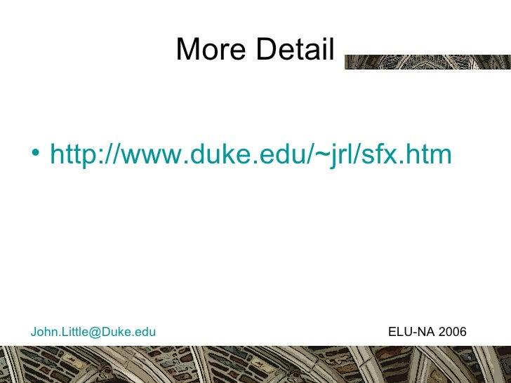 More Detail <ul><li>http://www.duke.edu/~jrl/sfx.htm </li></ul><ul><li>[email_address] ELU-NA 2006 </li></ul>
