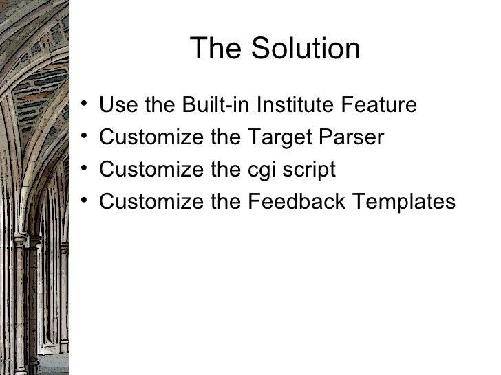 The Solution <ul><li>Use the Built-in Institute Feature </li></ul><ul><li>Customize the Target Parser </li></ul><ul><li>Cu...