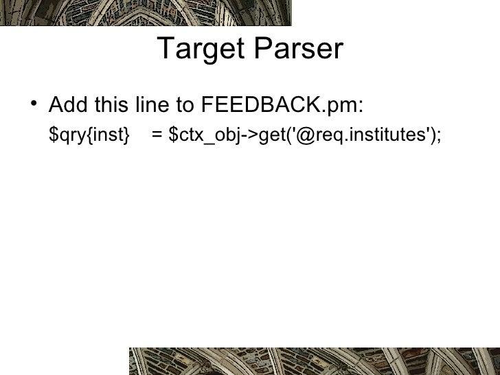 Target Parser <ul><li>Add this line to FEEDBACK.pm: </li></ul><ul><li>$qry{inst} = $ctx_obj->get('@req.institutes');  <...