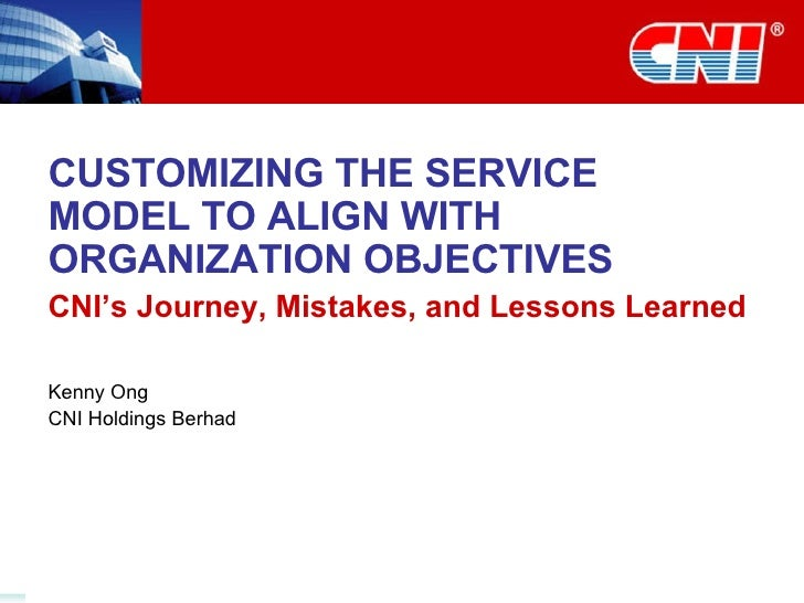 CUSTOMIZING THE SERVICE MODEL TO ALIGN WITH ORGANIZATION OBJECTIVES CNI's Journey, Mistakes, and Lessons Learned Kenny Ong...