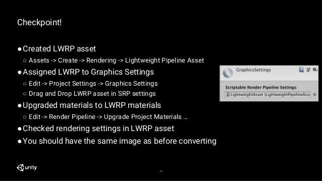 12 Checkpoint! ●Created LWRP asset ○ Assets -> Create -> Rendering -> Lightweight Pipeline Asset ●Assigned LWRP to Graphic...