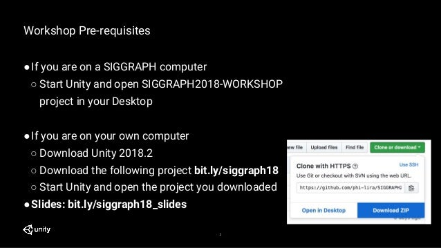2 Workshop Pre-requisites ●If you are on a SIGGRAPH computer ○ Start Unity and open SIGGRAPH2018-WORKSHOP project in your ...