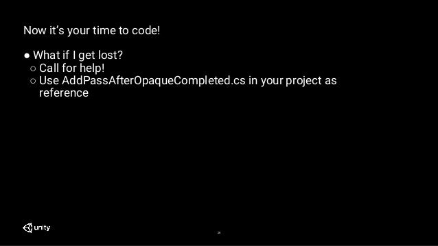 28 Now it's your time to code! ● What if I get lost? ○ Call for help! ○ Use AddPassAfterOpaqueCompleted.cs in your project...