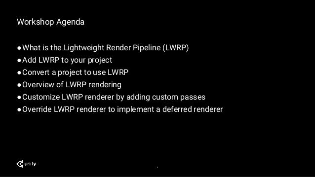 3 Workshop Agenda ●What is the Lightweight Render Pipeline (LWRP) ●Add LWRP to your project ●Convert a project to use LWRP...