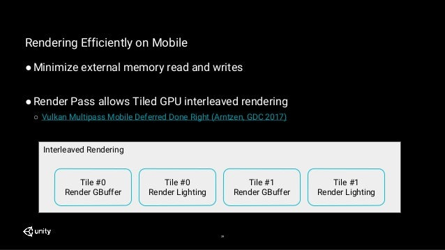 39 Rendering Efficiently on Mobile ●Minimize external memory read and writes ●Render Pass allows Tiled GPU interleaved ren...