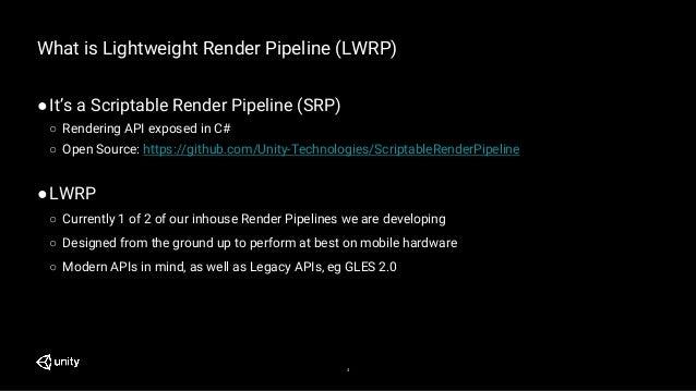 4 What is Lightweight Render Pipeline (LWRP) ●It's a Scriptable Render Pipeline (SRP) ○ Rendering API exposed in C# ○ Open...