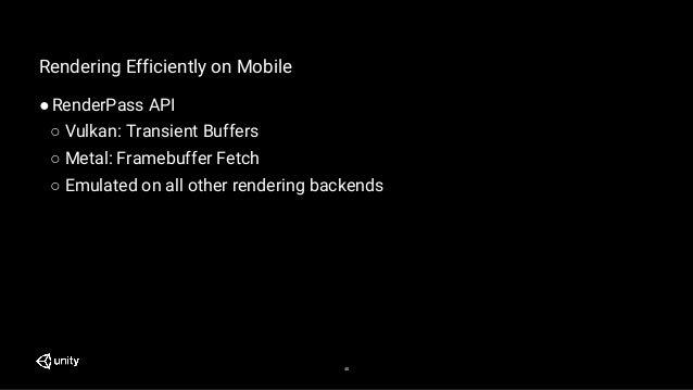 40 Rendering Efficiently on Mobile ●RenderPass API ○ Vulkan: Transient Buffers ○ Metal: Framebuffer Fetch ○ Emulated on al...