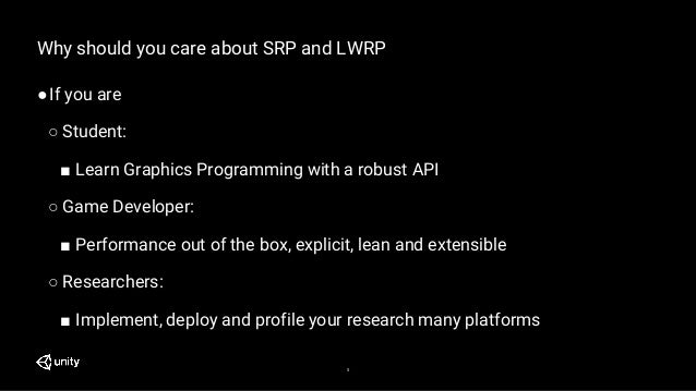 5 Why should you care about SRP and LWRP ●If you are ○ Student: ■ Learn Graphics Programming with a robust API ○ Game Deve...