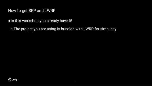8 How to get SRP and LWRP ●In this workshop you already have it! ○ The project you are using is bundled with LWRP for simp...