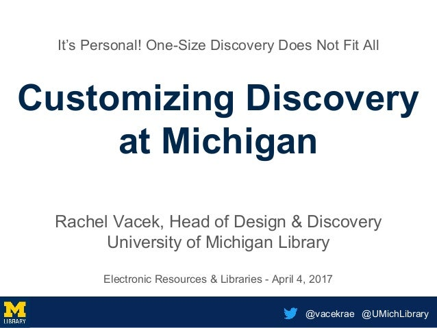 @vacekrae @UMichLibrary It's Personal! One-Size Discovery Does Not Fit All Customizing Discovery at Michigan Rachel Vacek,...