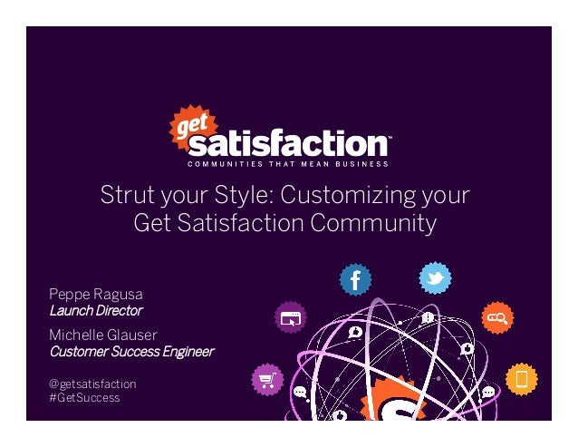 Strut your Style: Customizing yourGet Satisfaction CommunityPeppe RagusaLaunch DirectorMichelle GlauserCustomer Success E...