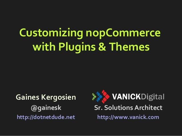 Customizing nopCommerce with Plugins & Themes Gaines Kergosien @gainesk http://dotnetdude.net Sr. Solutions Architect http...