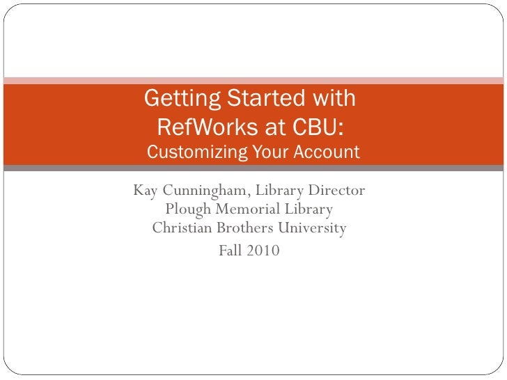 Kay Cunningham, Library Director Plough Memorial Library Christian Brothers University Fall 2010 Getting Started with  Ref...