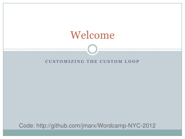 Welcome         CUSTOMIZING THE CUSTOM LOOPCode: http://github.com/jmarx/Wordcamp-NYC-2012
