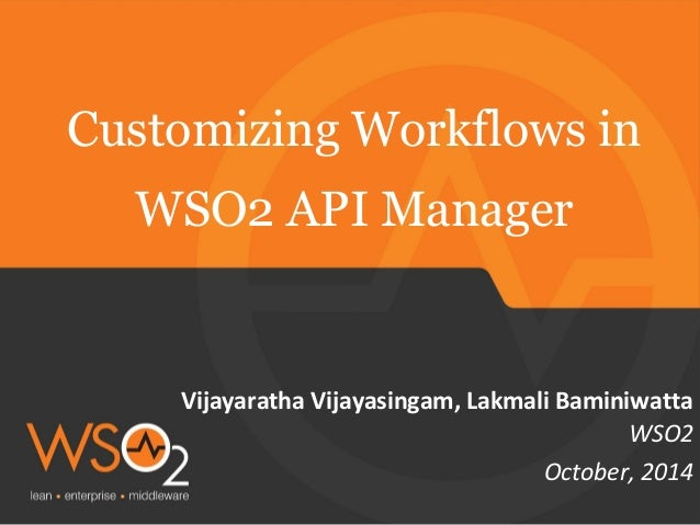 Customizing Workflows in  Vijayaratha Vijayasingam, Lakmali Baminiwatta  WSO2  WSO2 API Manager  October, 2014