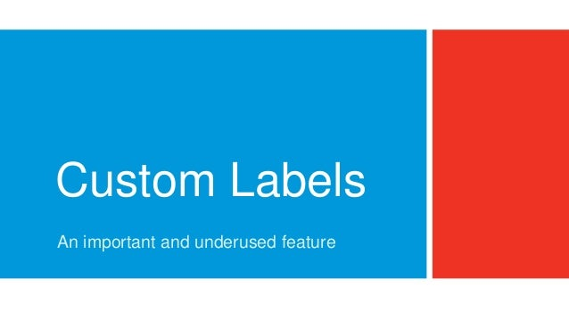Custom Labels An important and underused feature