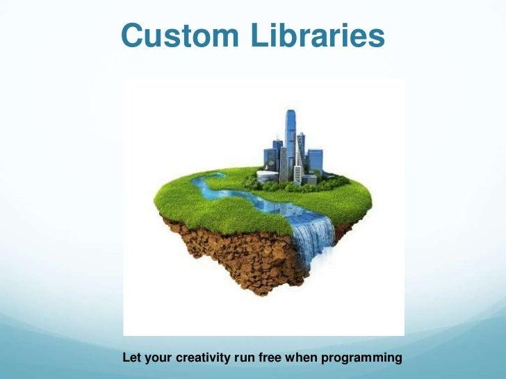 Custom LibrariesLet your creativity run free when programming