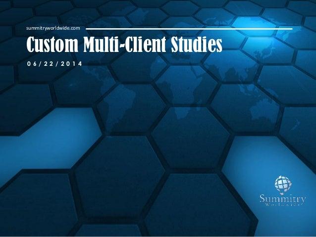 Custom Multi-Client Studies summitryworldwide.com 0 6 / 2 2 / 2 0 1 4