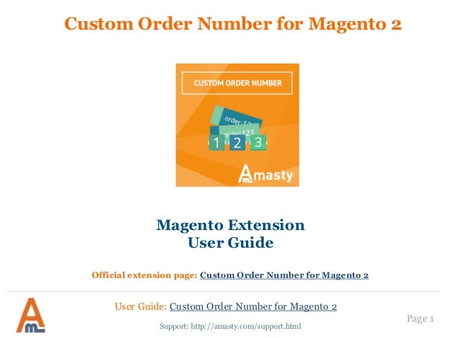 Page 1 Custom Order Number for Magento 2 Support: http://amasty.com/support.html Magento Extension User Guide Official ext...