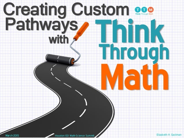 Think Houston ISD Math-Science SummitMarch 2015 Creating Custom Pathways with Through Math Elizabeth H. Eastman